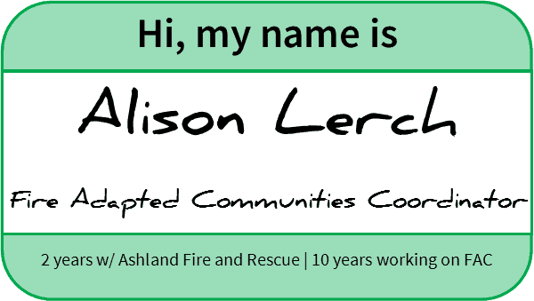 "Nametag reading ""Hi, my name is Alison Lerch. Fire Adapted Communities Coordinator, Ashland Fire & Rescue, 2 years 2/ Ashland Fire and Rescue, 10 years working on FAC"