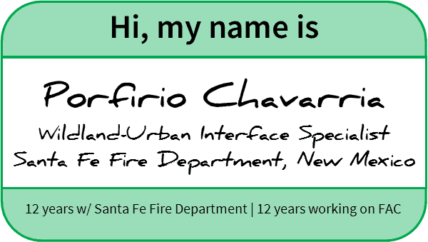 "Nametag reading ""Hi, my name is Porfirio Chavarria, Wildland-Urban Interface Specialist, Santa Fe Fire Department, New Mexico. 12 years with Santa Fe Fire Department, 12 years working on FAC"""