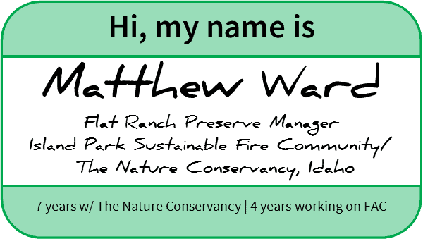 Name tag reading: Hi, my name is Matthew Ward, Flat Ranch Preserve Manager, Island Park Sustainable Fire Community/The Nature Conservancy, Idaho. 7 years with The Nature Conservancy, 4 years working on FAC
