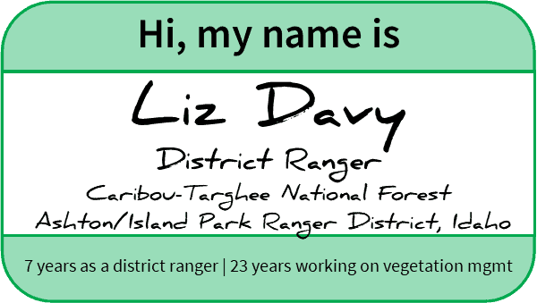 "Name tag reading, ""Hi, my name is Liz Davy, District Ranger, Caribou-Targhee National Forest, Ashton/Island Park Ranger District, 7 years as a district ranger, 23 years working on vegetation management"