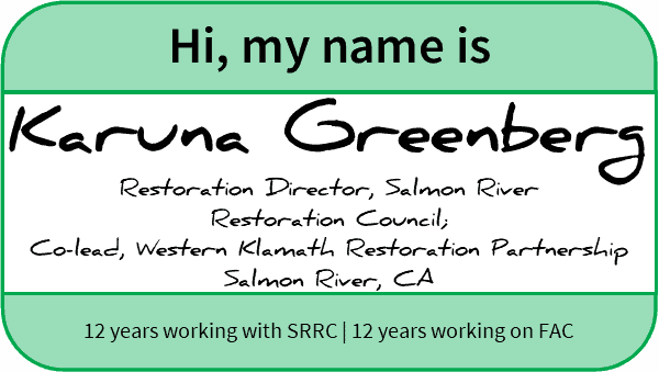 "Nametag reading, ""Hi, my name is Karuna Greenberg, Restoration Director, Salmon River Restoration Council, Co-lead, Western Klamath Restoration Partnership, Salmon River, CA, 12 years working with SRRC, 12 years working on FAC"