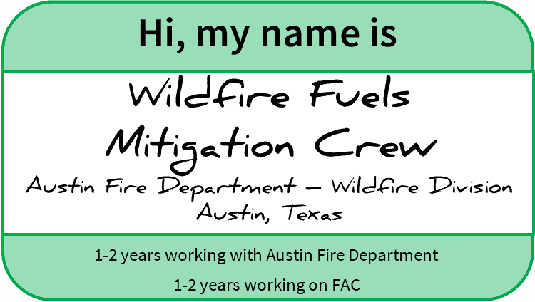 "Nametag with the following text imposed: ""Hi, my name is Wildfire Fuels Mitigation Crew, Austin Fire Department – Wildfire Division Austin, Texas; 1-2 years working for Austin Fire Department; 1-2 years working on FAC"