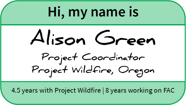 "Name-tag reading, ""Hi, my name is Alison Green Project Coordinator, Project Wildfire, Oregon. 4.5 years with Project Wildfire; 8 years working on FAC"""