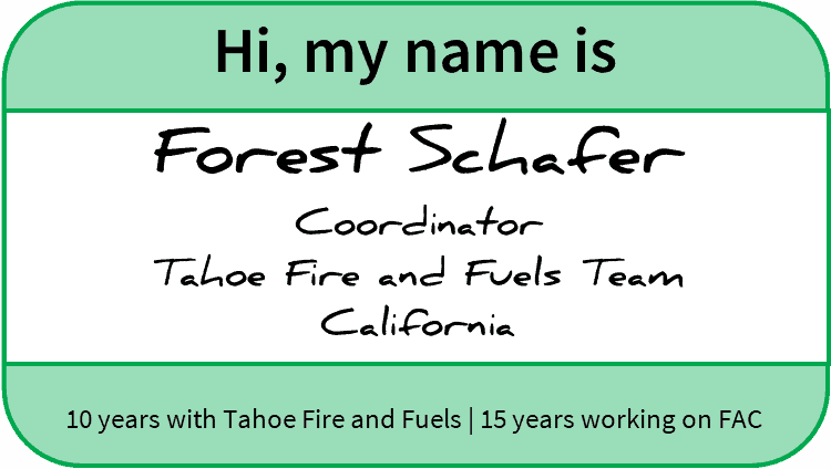 "Nametag reading: ""Hi, my name is Forest Schafer, Coordinator, Tahoe Fire and Fuels Team, California. 10 years working with Tahoe Fire and Fuels; 15 years working on FAC"""