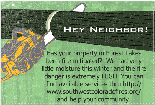 "Mailer screenshot, which reads: ""Hey Neighbor! Has your property in Forest Lakes been fire mitigated? We had very little moisture this winter and the fire danger is extremely HIGH. You can find available services thru: http://www.southwestcoloradofires.org/ and help your community"