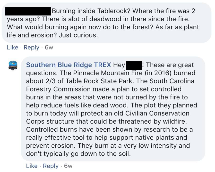 "Screenshot of Facebook comment and response: ""Hey! These are great questions. The Pinnacle Mountain Fire (in 2016) burned about 2/3 of Table Rock State Park. The South Carolina Forestry Commission made a plan to set controlled burns in the areas that were not burned by the fire to help reduce fuels like dead wood. The plot they planned to burn today will protect an old Civilian Conservation Corps structure that could be threatened by wildfire. Controlled burns have been shown by research to be a really effective tool to help support native plants and prevent erosion. They burn at a very low intensity and don't typically go down to the soil."""