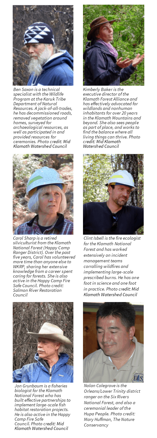 Profile pictures of six WKRP participants, with short bios: Ben Saxon is a technical specialist with the Wildlife Program at the Karuk Tribe Department of Natural Resources. A jack of all trades, he has decommissioned roads, removed vegetation around homes, surveyed for archaeological resources, as well as participated in and provided resources for ceremonies. Kimberly Baker is the executive director of the Klamath Forest Alliance and has effectively advocated for wildlands and nonhuman inhabitants for over 20 years in the Klamath Mountains and beyond. She also sees people as part of place, and works to find the balance where all living things can thrive; Carol Sharp is a retired silviculturist from the Klamath National Forest (Happy Camp Ranger District). Over the past five years, Carol has volunteered more time than anyone else to WKRP, sharing her extensive knowledge from a career spent caring for forests. She is also active in the Happy Camp Fire Safe Council. Clint Isbell is the fire ecologist for the Klamath National Forest and has worked extensively on incident management teams corralling wildfires and implementing large-scale prescribed burns. He has one foot in science and one foot in practice. Jon Grunbaum is a fisheries biologist for the Klamath National Forest who has built effective partnerships to implement large-scale fish habitat restoration projects. He is also active in the Happy Camp Fire Safe Council. Nolan Colegrove is the Orleans/Lower Trinity district ranger on the Six Rivers National Forest, and also a ceremonial leader of the Hupa People.
