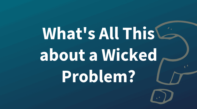 Text graphic reading, What's All This about a Wicked Problem?