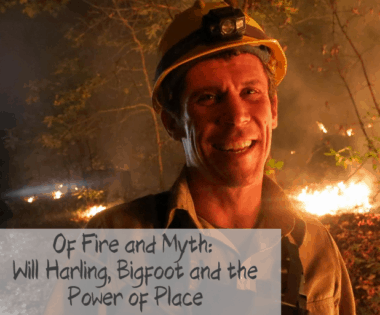 Of Fire and Myth: Will Harling, Bigfoot and the Power of Place