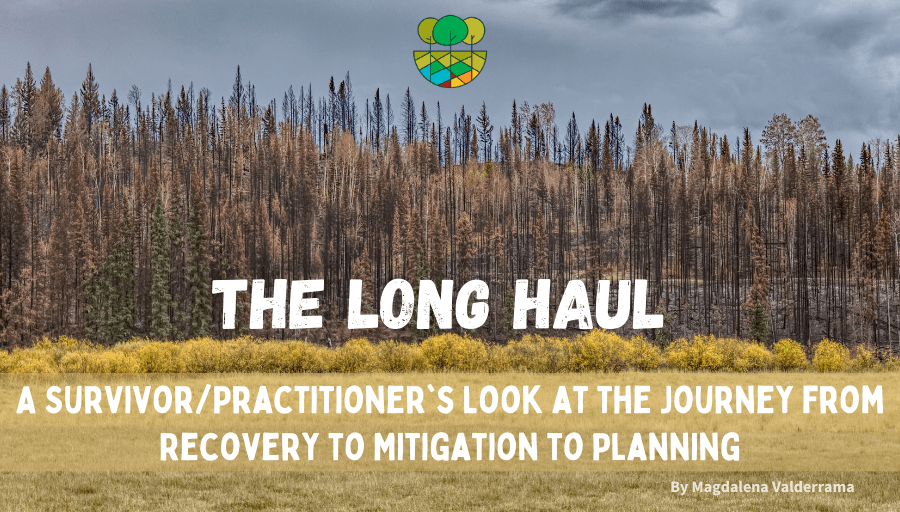 """A photo of a stand of trees with burn scars and dried pines in the foreground dry grasslands and the blog title overlaid: """"The Long Haul A Survivor/Practitioners Journey from Recovery to Mitigation to Planning."""""""